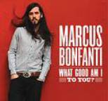 Marcus Bonfanti - What Good Am I To You?